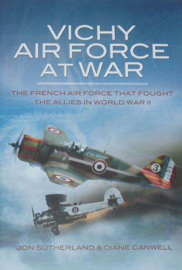 Vichy Air Force At War - The French Airforce that fought the Allies in World War II, by Jon Sutherland and Diane Canwell
